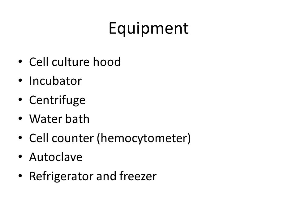 Equipment Cell culture hood Incubator Centrifuge Water bath Cell counter (hemocytometer) Autoclave Refrigerator and freezer