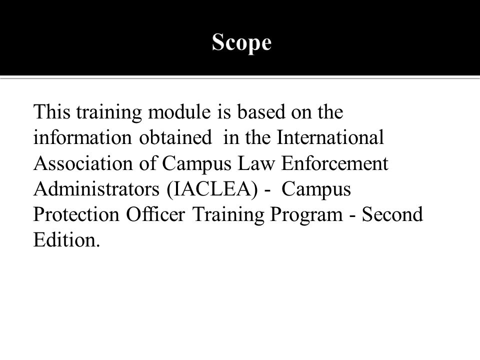 This training module is based on the information obtained in the International Association of Campus Law Enforcement Administrators (IACLEA) - Campus Protection Officer Training Program - Second Edition.