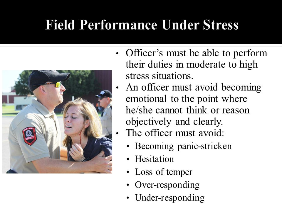 Officers must be able to perform their duties in moderate to high stress situations.