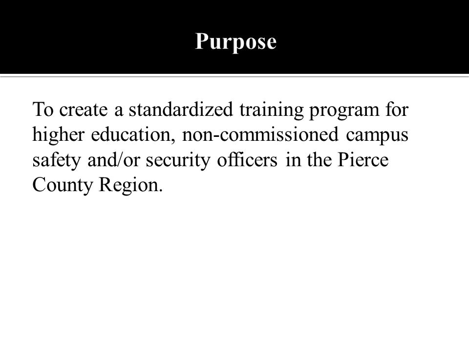 To create a standardized training program for higher education, non-commissioned campus safety and/or security officers in the Pierce County Region.
