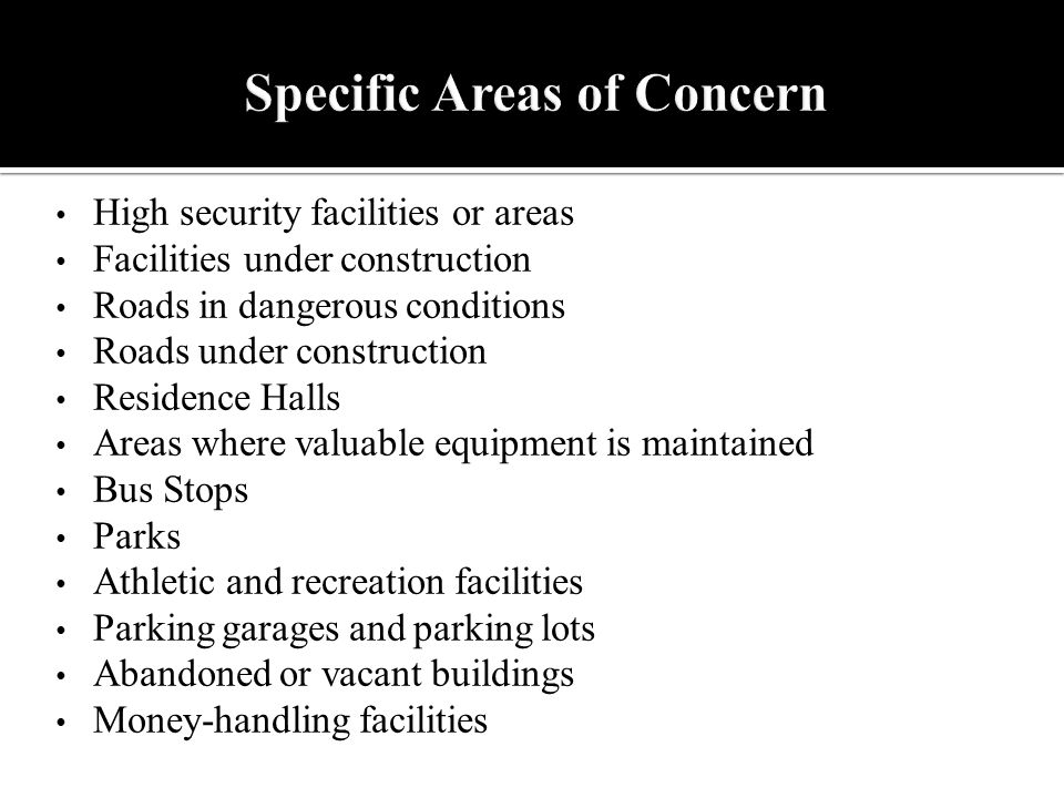 High security facilities or areas Facilities under construction Roads in dangerous conditions Roads under construction Residence Halls Areas where valuable equipment is maintained Bus Stops Parks Athletic and recreation facilities Parking garages and parking lots Abandoned or vacant buildings Money-handling facilities