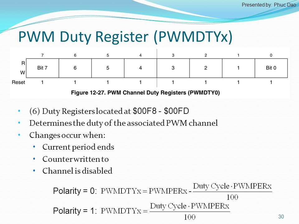 PWM Duty Register (PWMDTYx) (6) Duty Registers located at $00F8 - $00FD Determines the duty of the associated PWM channel Changes occur when: Current period ends Counter written to Channel is disabled Polarity = 0: 30 Polarity = 1: Presented by: Phuc Dao