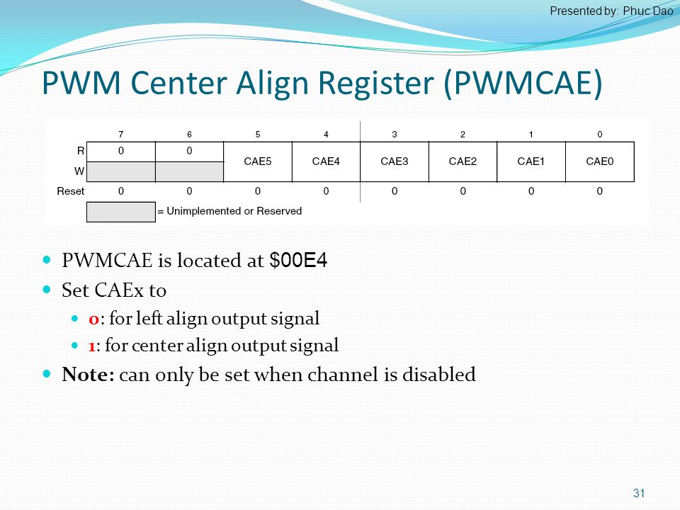 PWM Center Align Register (PWMCAE) PWMCAE is located at $00E4 Set CAEx to 0: for left align output signal 1: for center align output signal Note: can only be set when channel is disabled 31 Presented by: Phuc Dao
