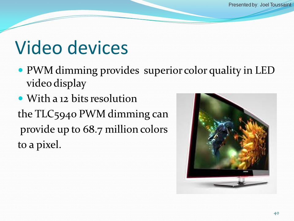 Video devices PWM dimming provides superior color quality in LED video display With a 12 bits resolution the TLC5940 PWM dimming can provide up to 68.7 million colors to a pixel.