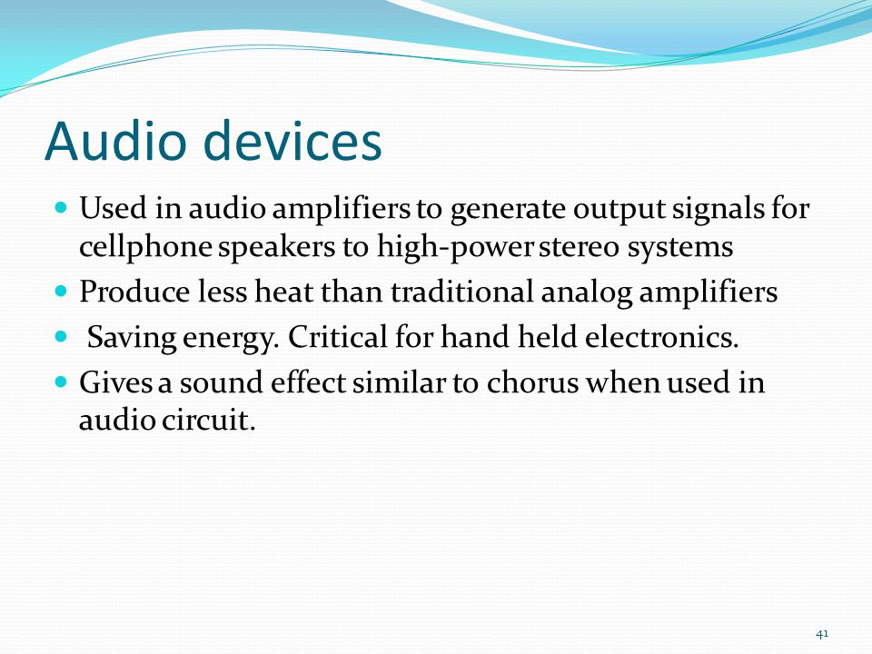 Audio devices Used in audio amplifiers to generate output signals for cellphone speakers to high-power stereo systems Produce less heat than traditional analog amplifiers Saving energy.