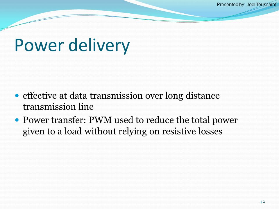 Power delivery effective at data transmission over long distance transmission line Power transfer: PWM used to reduce the total power given to a load without relying on resistive losses Presented by: Joel Toussaint 42