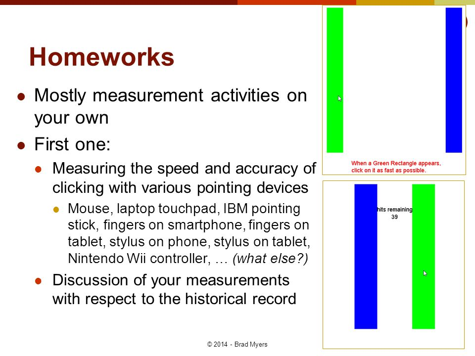 Homeworks Mostly measurement activities on your own First one: Measuring the speed and accuracy of clicking with various pointing devices Mouse, lapto