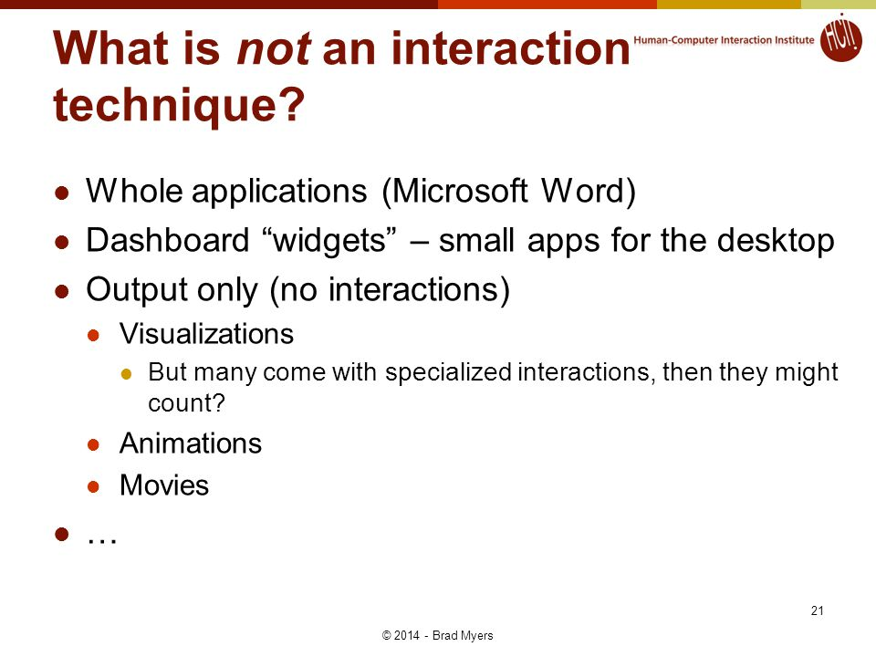 What is not an interaction technique? Whole applications (Microsoft Word) Dashboard widgets – small apps for the desktop Output only (no interactions)