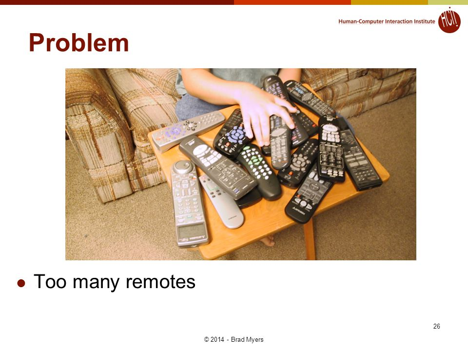 26 Problem Too many remotes © 2014 - Brad Myers