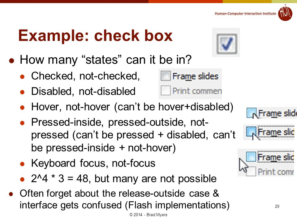 Example: check box How many states can it be in? Checked, not-checked, Disabled, not-disabled Hover, not-hover (cant be hover+disabled) Pressed-inside