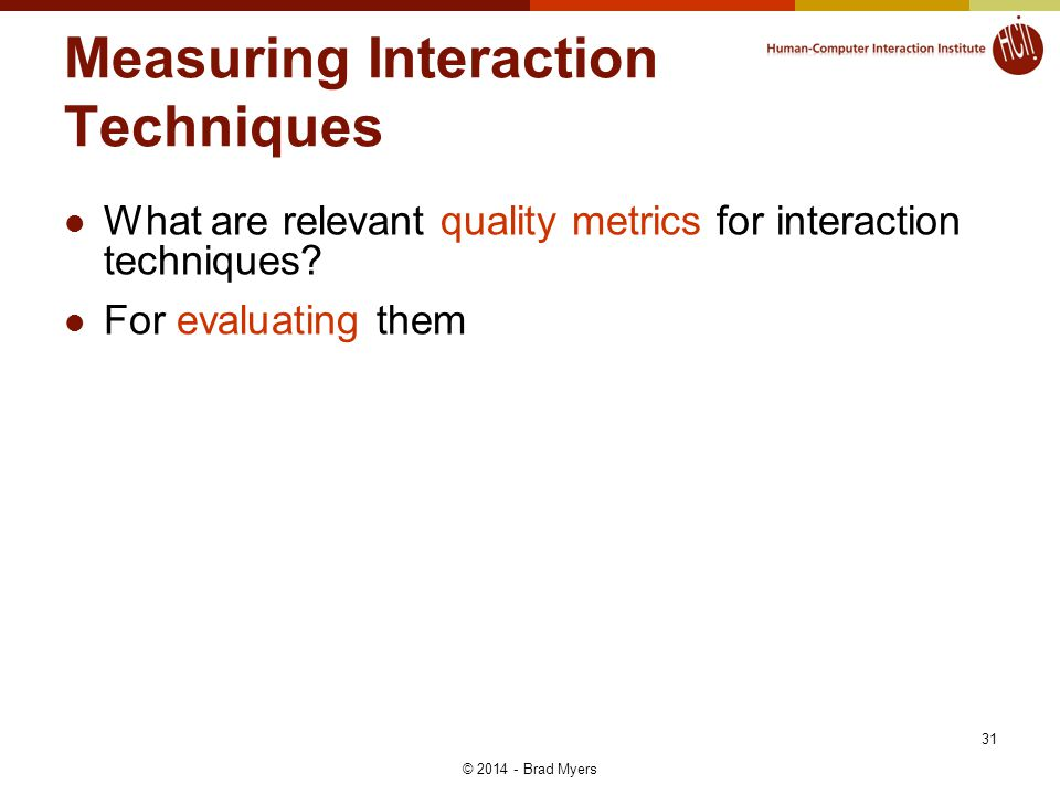 Measuring Interaction Techniques What are relevant quality metrics for interaction techniques? For evaluating them © 2014 - Brad Myers 31