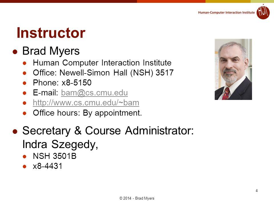 4 Instructor Brad Myers Human Computer Interaction Institute Office: Newell-Simon Hall (NSH) 3517 Phone: x8-5150 E-mail: bam@cs.cmu.edubam@cs.cmu.edu http://www.cs.cmu.edu/~bam Office hours: By appointment.