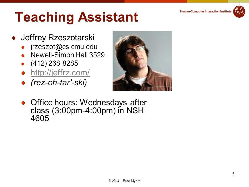 6 Teaching Assistant Jeffrey Rzeszotarski jrzeszot@cs.cmu.edu Newell-Simon Hall 3529 (412) 268-8285 http://jeffrz.com/ (rez-oh-tar-ski) Office hours: Wednesdays after class (3:00pm-4:00pm) in NSH 4605 © 2014 - Brad Myers