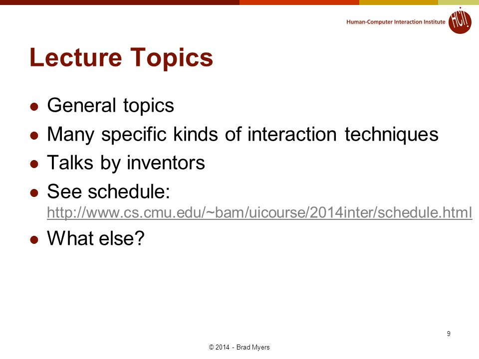 Lecture Topics General topics Many specific kinds of interaction techniques Talks by inventors See schedule: http://www.cs.cmu.edu/~bam/uicourse/2014i