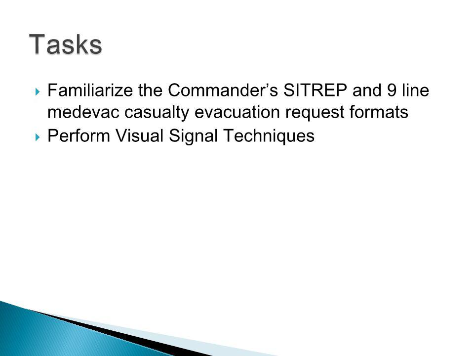 Familiarize the Commanders SITREP and 9 line medevac casualty evacuation request formats Perform Visual Signal Techniques