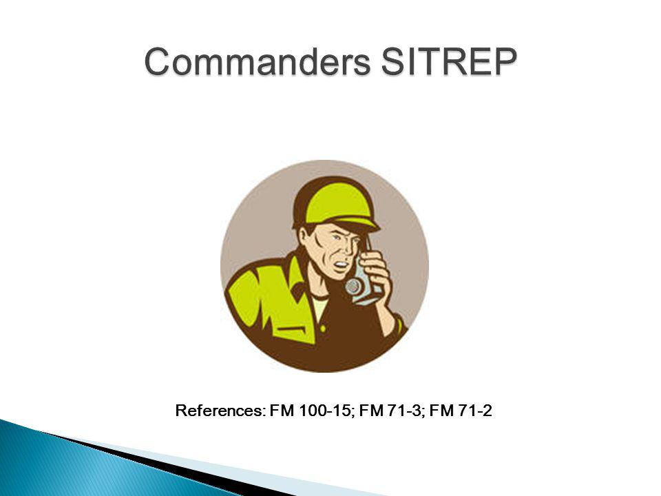 Used to keep the commanders higher and lower staff updated and advised on the reporting commanders critical situation Are not for general discussion, news reports or unconfirmed rumors In a field setting can be transmitted over a secure radio or FBCB2 tracker (Force Battle Command Brigade and Below)