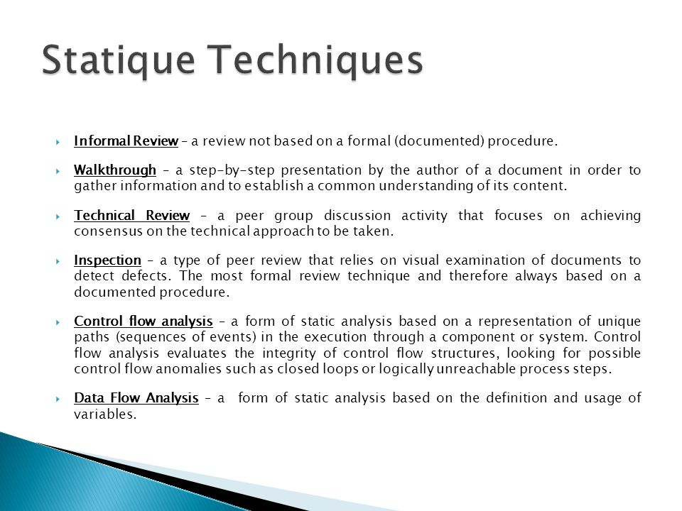 Informal Review – a review not based on a formal (documented) procedure. Walkthrough – a step-by-step presentation by the author of a document in orde