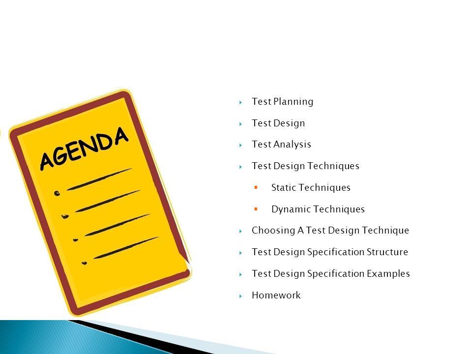 Test Planning Test Design Test Analysis Test Design Techniques Static Techniques Dynamic Techniques Choosing A Test Design Technique Test Design Specification Structure Test Design Specification Examples Homework