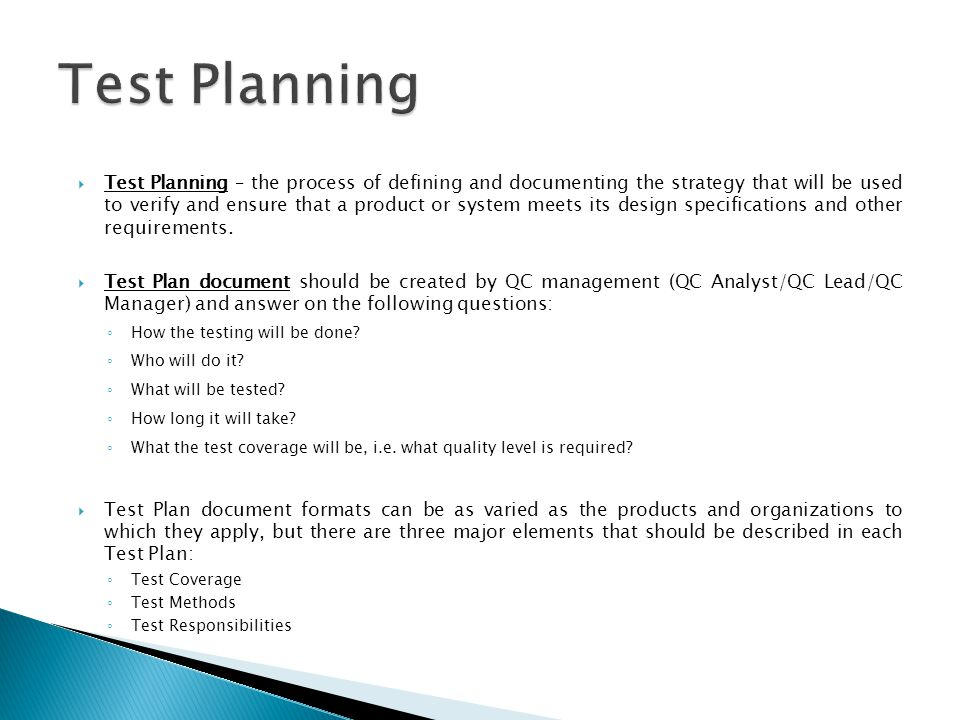Test Planning – the process of defining and documenting the strategy that will be used to verify and ensure that a product or system meets its design specifications and other requirements.
