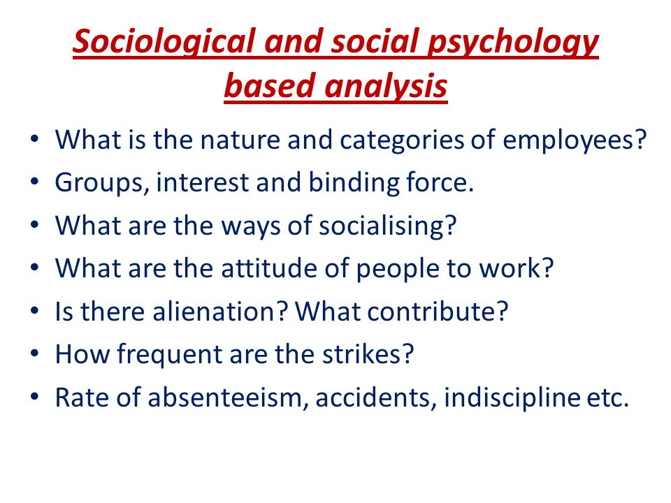 Sociological and social psychology based analysis What is the nature and categories of employees? Groups, interest and binding force. What are the way
