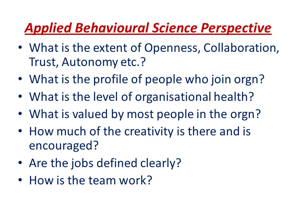 Applied Behavioural Science Perspective What is the extent of Openness, Collaboration, Trust, Autonomy etc.? What is the profile of people who join or