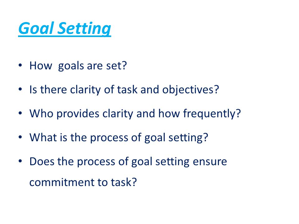 Goal Setting How goals are set? Is there clarity of task and objectives? Who provides clarity and how frequently? What is the process of goal setting?