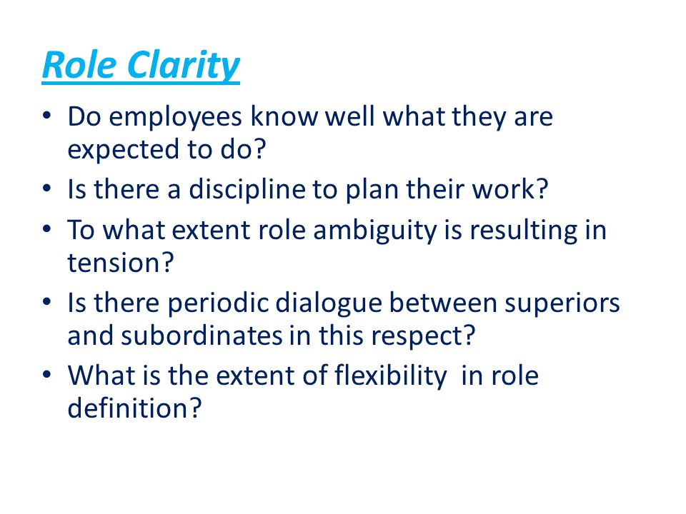 Role Clarity Do employees know well what they are expected to do? Is there a discipline to plan their work? To what extent role ambiguity is resulting