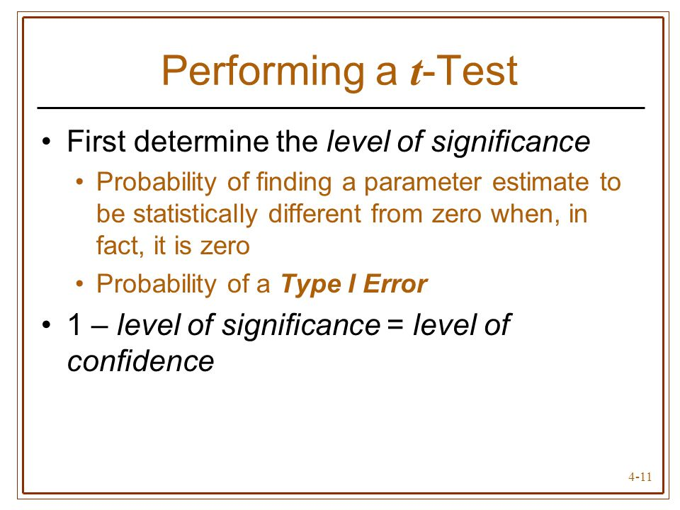 4-11 Performing a t -Test First determine the level of significance Probability of finding a parameter estimate to be statistically different from zer