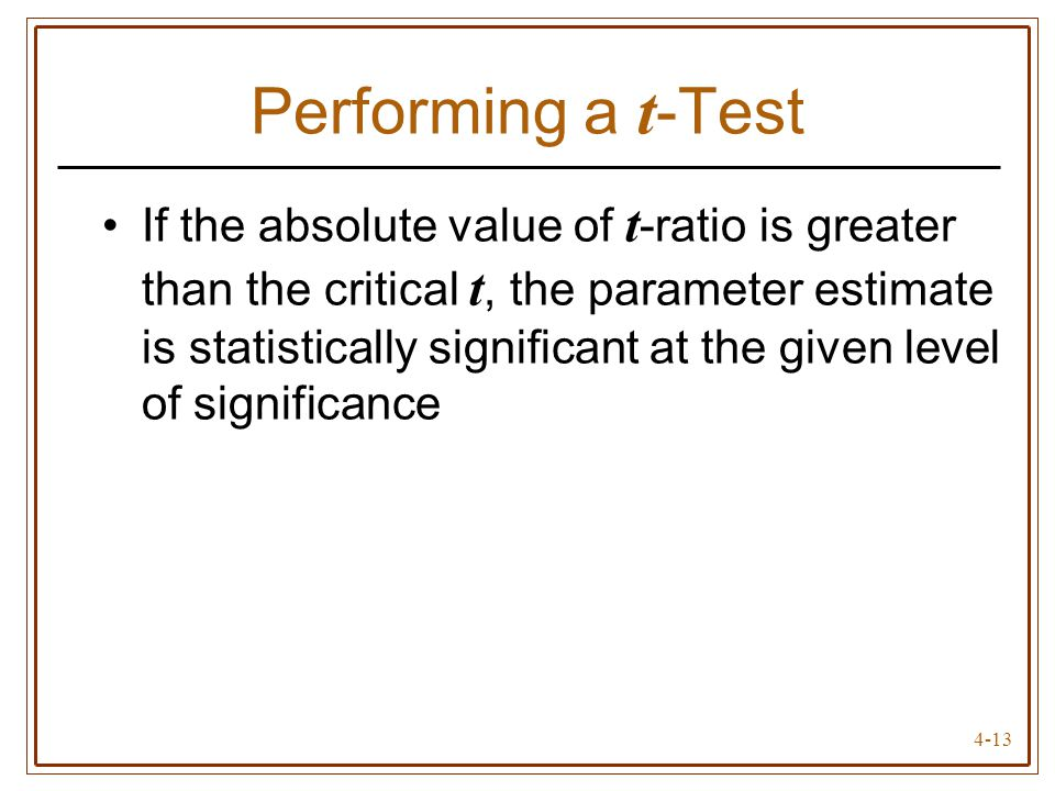 4-13 Performing a t -Test If the absolute value of t -ratio is greater than the critical t, the parameter estimate is statistically significant at the