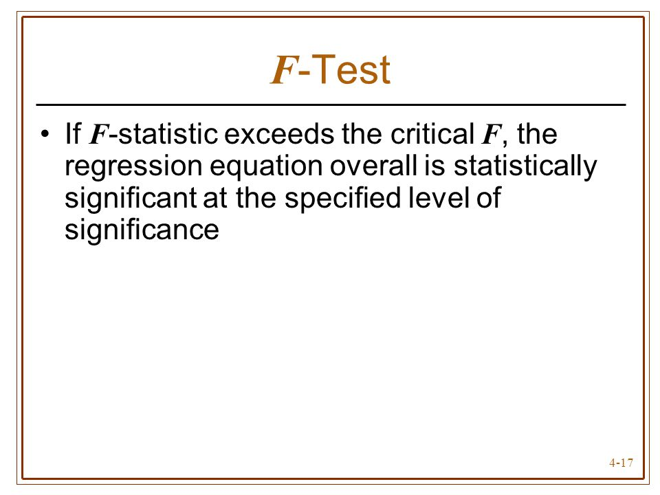 4-17 F -Test If F -statistic exceeds the critical F, the regression equation overall is statistically significant at the specified level of significan