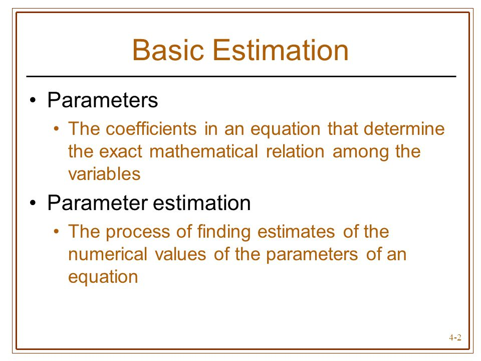 4-2 Basic Estimation Parameters The coefficients in an equation that determine the exact mathematical relation among the variables Parameter estimatio
