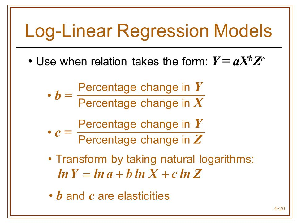 4-20 Log-Linear Regression Models Use when relation takes the form: Y = aX b Z c Percentage change in Y Percentage change in X b = Percentage change i