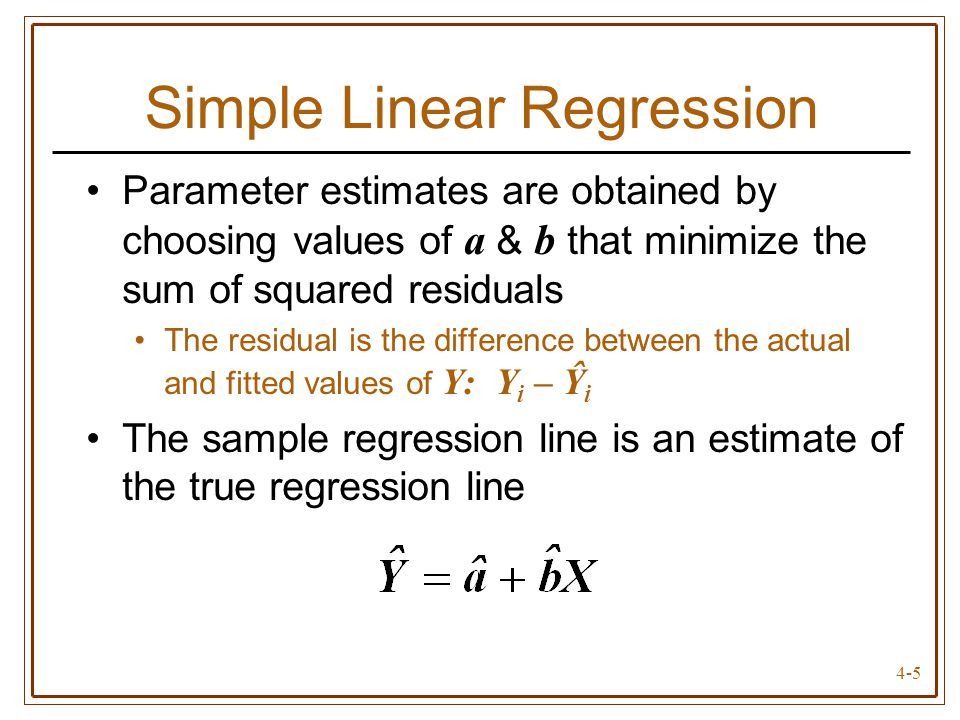 4-5 Simple Linear Regression Parameter estimates are obtained by choosing values of a & b that minimize the sum of squared residuals The residual is t