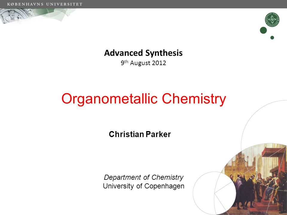 Organometallic Chemistry Advanced Synthesis 9 th August 2012 Christian Parker Department of Chemistry University of Copenhagen 1