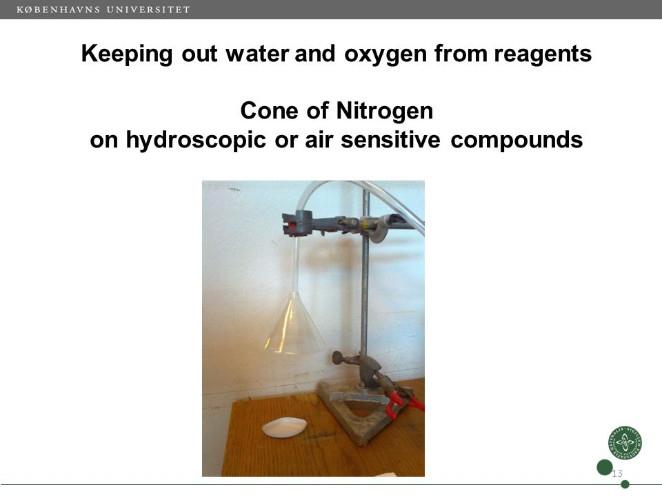 Keeping out water and oxygen from reagents Cone of Nitrogen on hydroscopic or air sensitive compounds 13