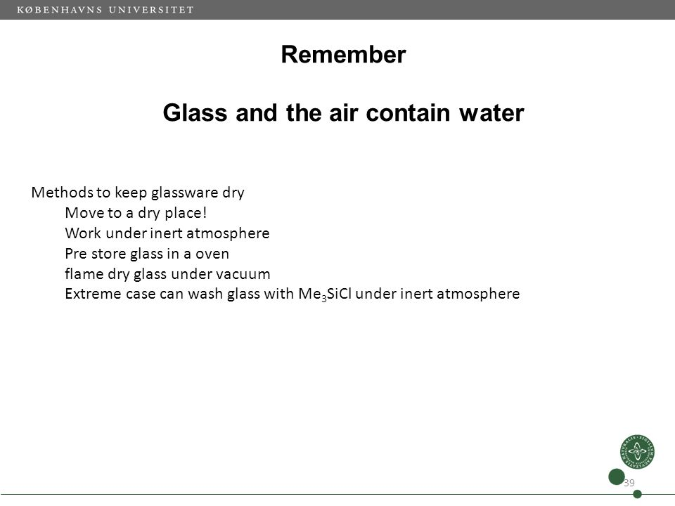 Remember Glass and the air contain water 39 Methods to keep glassware dry Move to a dry place! Work under inert atmosphere Pre store glass in a oven f