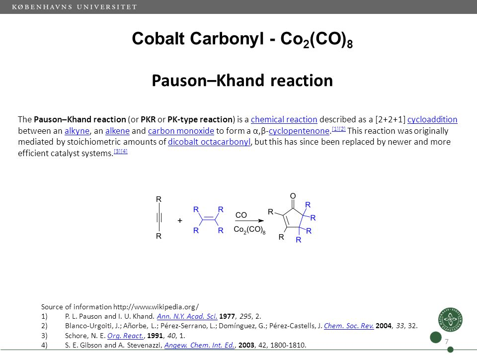 Cobalt Carbonyl - Co 2 (CO) 8 Pauson–Khand reaction 7 Source of information http://www.wikipedia.org/ 1)P. L. Pauson and I. U. Khand. Ann. N.Y. Acad.