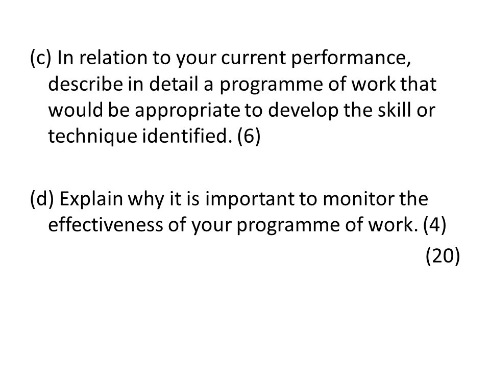 (c) In relation to your current performance, describe in detail a programme of work that would be appropriate to develop the skill or technique identi