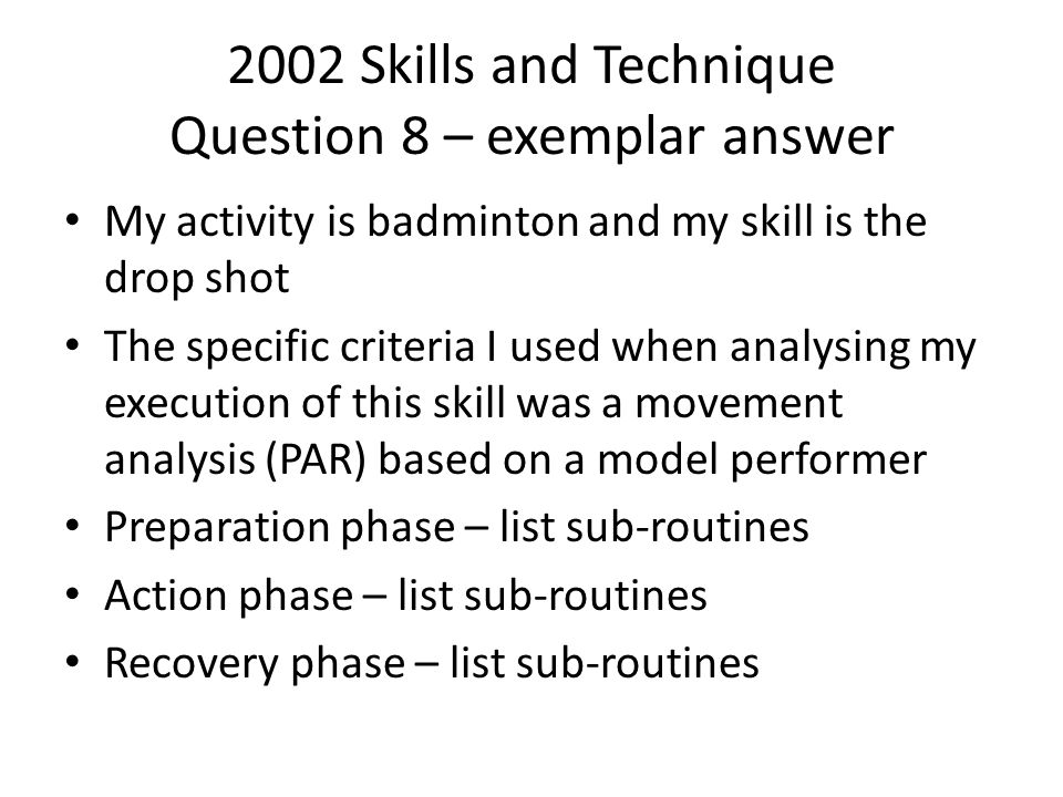 2002 Skills and Technique Question 8 – exemplar answer My activity is badminton and my skill is the drop shot The specific criteria I used when analys