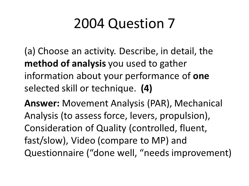 2004 Question 7 (a) Choose an activity. Describe, in detail, the method of analysis you used to gather information about your performance of one selec
