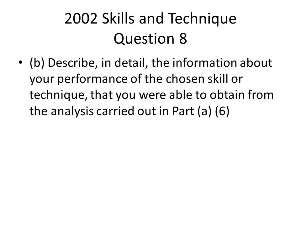 2002 Skills and Technique Question 8 (b) Describe, in detail, the information about your performance of the chosen skill or technique, that you were a