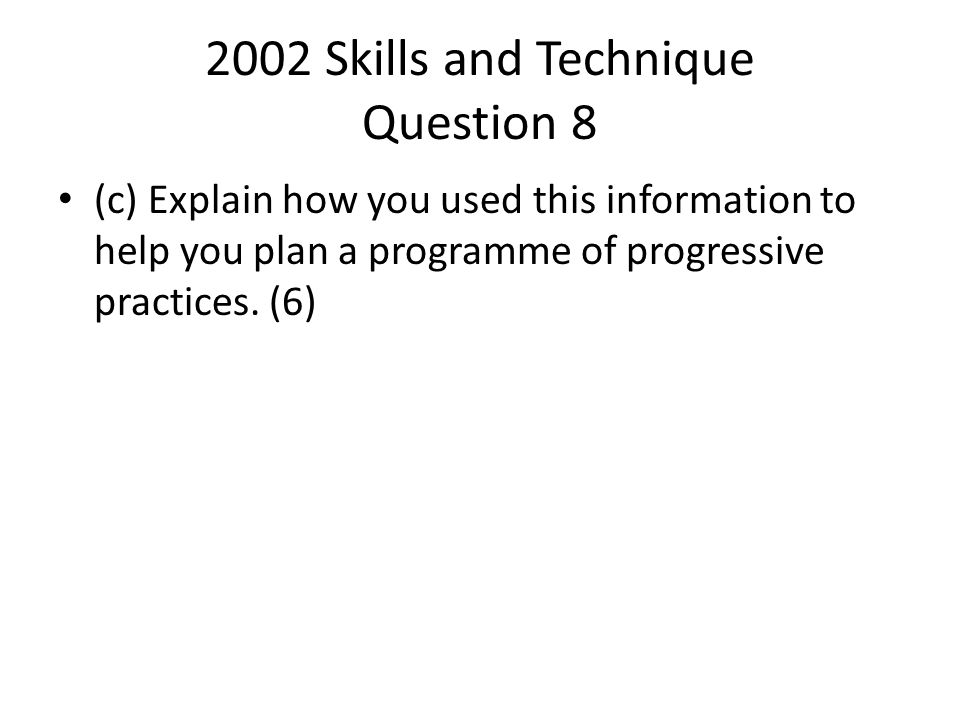 2002 Skills and Technique Question 8 (c) Explain how you used this information to help you plan a programme of progressive practices. (6)