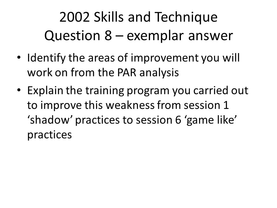 2002 Skills and Technique Question 8 – exemplar answer Identify the areas of improvement you will work on from the PAR analysis Explain the training p