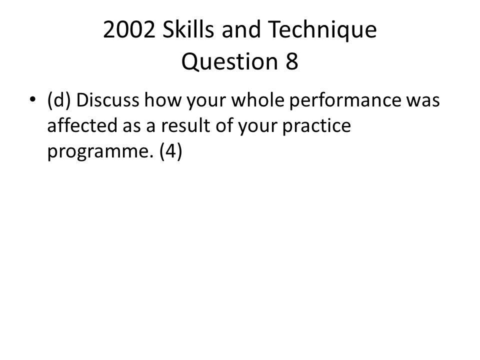 2002 Skills and Technique Question 8 (d) Discuss how your whole performance was affected as a result of your practice programme. (4)