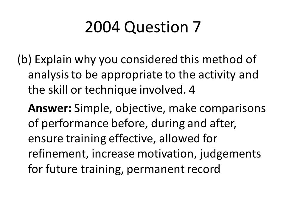 2004 Question 7 (b) Explain why you considered this method of analysis to be appropriate to the activity and the skill or technique involved. 4 Answer