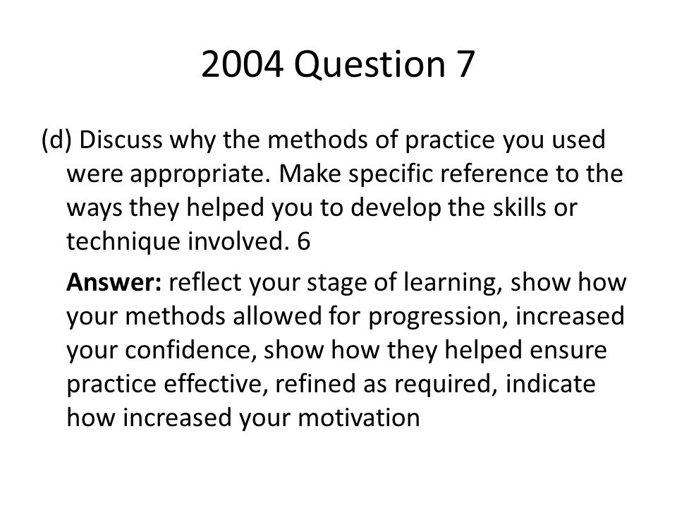 2004 Question 7 (d) Discuss why the methods of practice you used were appropriate. Make specific reference to the ways they helped you to develop the