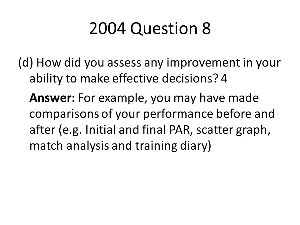 2004 Question 8 (d) How did you assess any improvement in your ability to make effective decisions? 4 Answer: For example, you may have made compariso