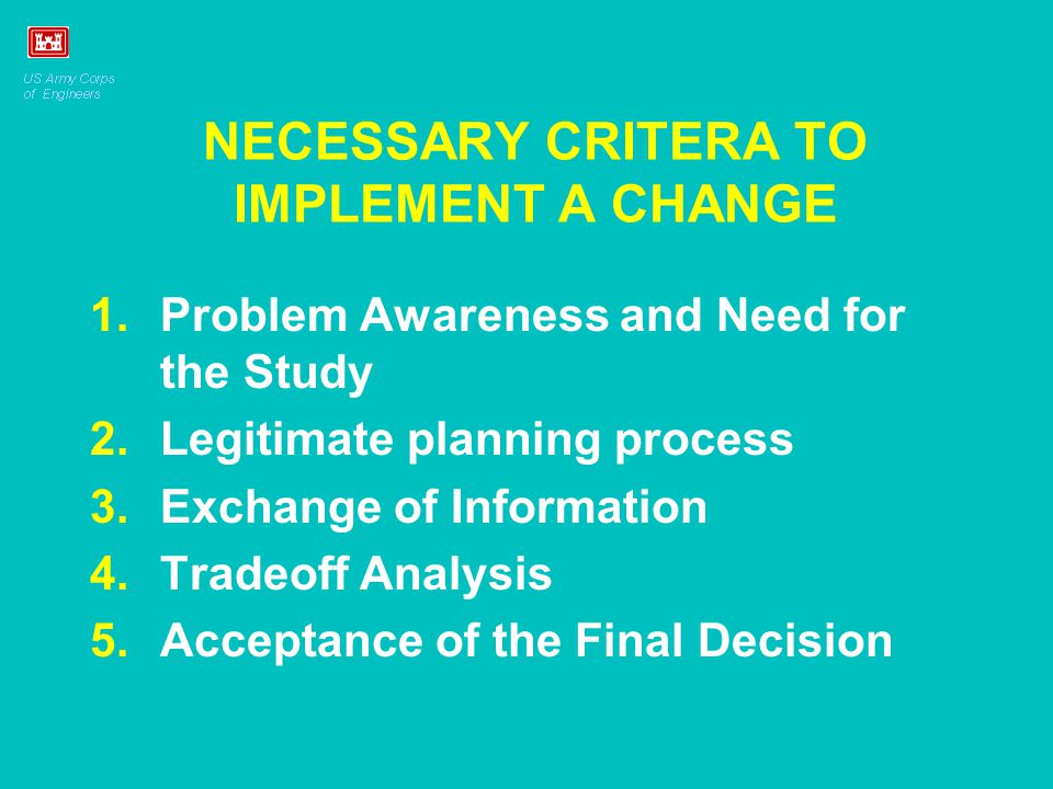 NECESSARY CRITERA TO IMPLEMENT A CHANGE 1.Problem Awareness and Need for the Study 2.Legitimate planning process 3.Exchange of Information 4.Tradeoff Analysis 5.Acceptance of the Final Decision