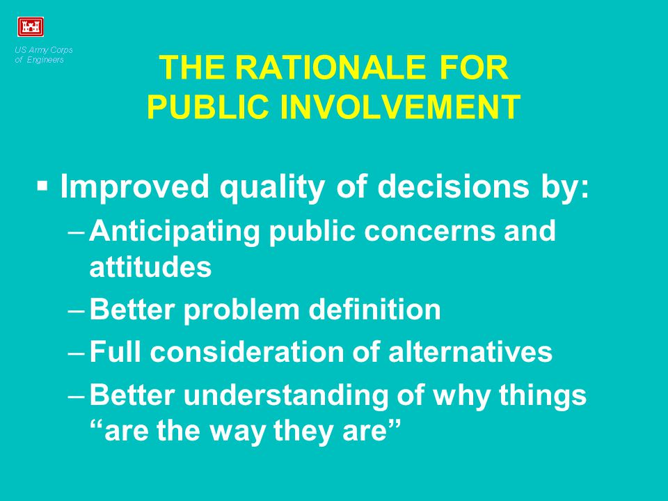 THE RATIONALE FOR PUBLIC INVOLVEMENT Improved quality of decisions by: –Anticipating public concerns and attitudes –Better problem definition –Full consideration of alternatives –Better understanding of why things are the way they are