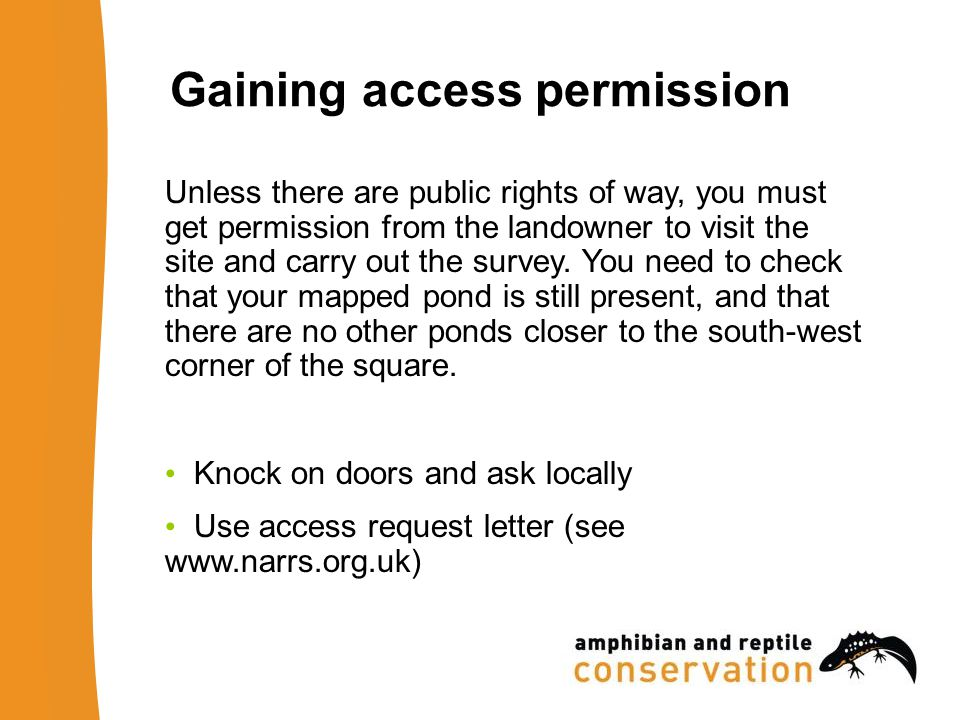 Gaining access permission Unless there are public rights of way, you must get permission from the landowner to visit the site and carry out the survey.